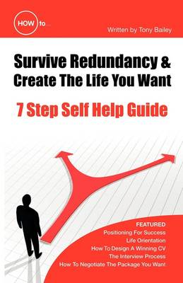 How to Survive Redundancy and Create the Life You Want: 7 Step Self Help Guide