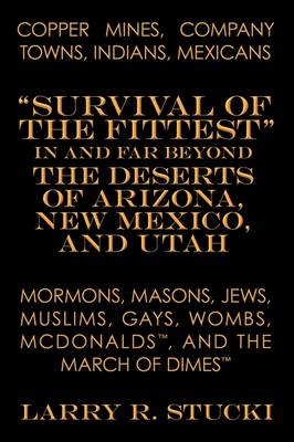 Copper Mines, Company Towns, Indians, Mexicans, Mormons, Masons, Jews, Muslims, Gays, Wombs, McDonalds, and the March of Dimes: Survival of the Fittest in and Far Beyond the Deserts of Arizona, New Mexico, and Utah: What is the Secret of Human-created Sys