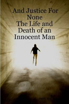 And Justice For None - The Life and Death of an Innocent Man