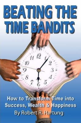 Beating The Time Bandits How To Transform Time Into Success, Wealth & Happiness