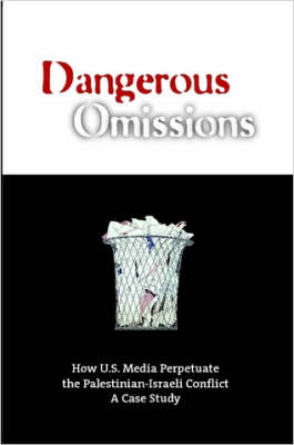 Dangerous Omissions: How US Media Perpetuate the Palestinian-Israeli Conflict