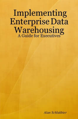 Implementing Enterprise Data Warehousing: A Guide for Executives