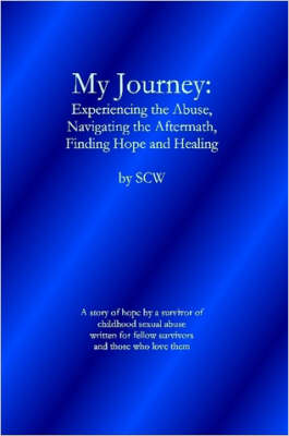 My Journey: Experiencing the Abuse, Navigating the Aftermath, Finding Hope and Healing