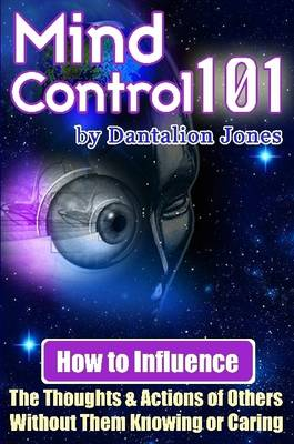 Mind Control 101: How to Influence the Thoughts and Actions of Others without Them Knowing or Caring