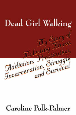 Dead Girl Walking: My Story of Molesting Abuse, Addiction, Prostitution, Incarceration, Struggle and Survival