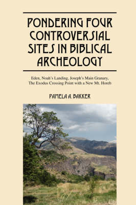 Pondering Four Controversial Sites in Biblical Archeology: Eden, Noah's Landing, Joseph's Main Granary, the Exodus Crossing Point with a New Mt. Horeb