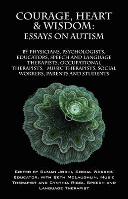 Courage, Heart & Wisdom: Essays on Autism: By Physicians, Psychologists, Educators, Speech and Language Therapists, Occupational Therapists, Music Therapist, Social Workers, Parents and Students