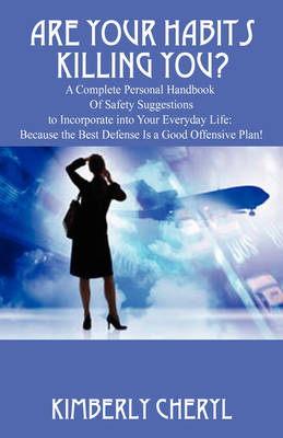 Are Your Habits Killing You? a Complete Personal Handbook of Safety Suggestions to Incorporate Into Your Everyday Life: Because the Best Defense Is a Good Offensive Plan!