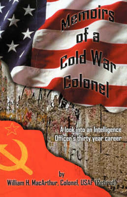 Memoirs of a Cold War Colonel: A Look Into an Intelligence Officer's Thirty Year Career