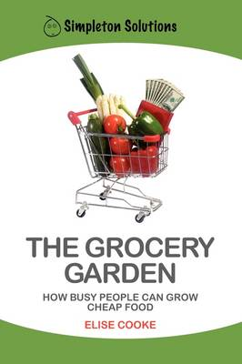 The Grocery Garden: How Busy People Can Grow Cheap Food