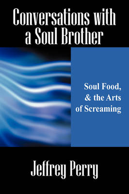 Conversations with a Soul Brother: Soul Food, & the Arts of Screaming