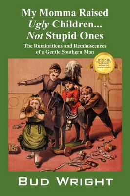 My Momma Raised Ugly Children...Not Stupid Ones: The Ruminations and Reminiscences of a Gentle Southern Man