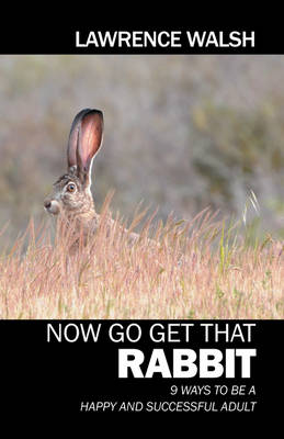 Now Go Get That Rabbit: 9 Ways to Be a Happy and Successful Adult