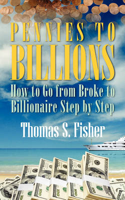 Pennies to Billions: How to Go from Broke to Billionaire Step by Step