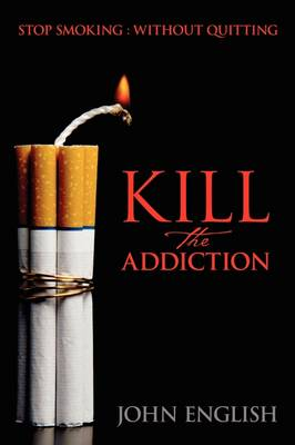 Kill the Addiction: Stop Smoking: Without Quitting