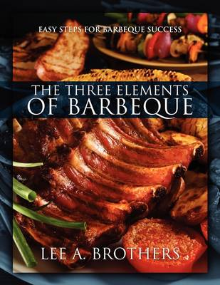 The Three Elements of Barbeque: Easy Steps for Barbeque Success