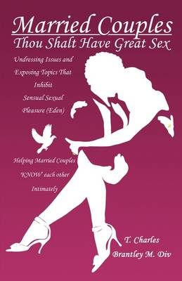 Married Couples: Thou Shalt Have Great Sex: Undressing Issues and Exposing Topics That Inhibit Sexual Pleasure (Eden)