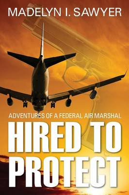 Hired to Protect: Adventures of a Federal Air Marshal
