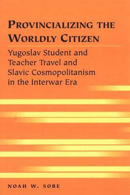 Provincializing the Worldly Citizen: Yugoslav Student and Teacher Travel and Slavic Cosmopolitanism in the Interwar Era