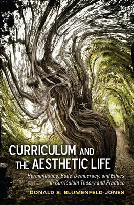 Curriculum and the Aesthetic Life: Hermeneutics, Body, Democracy, and Ethics in Curriculum Theory and Practice