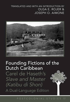 """Founding Fictions of the Dutch Caribbean: Carel de Haseth's """"Slave and Master (Katibu di Shon)"""" - A Dual-Language Edition - Translated and with an Introduction by Olga E. Rojer and Joseph O. Aimone"""