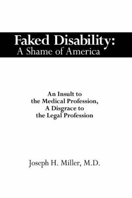 Faked Disability: A Shame of America: an Insult to the Medical Profession, a Disgrace to the Legal Profession