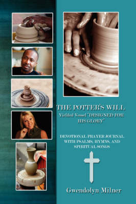 The Ppotter's Will - a Yielded Vessel Designed for His Glory: Devotional Prayer Journal with Psalms, Hymns, and Spiritual Songs