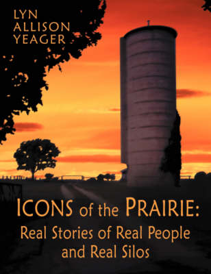 The Icons of the Prairie: Stories of Real People, Real Places, and Real Silos