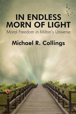 In Endless Morn of Light: Moral Freedom in Milton's Universe