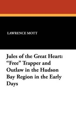 Jules of the Great Heart: Free Trapper and Outlaw in the Hudson Bay Region in the Early Days