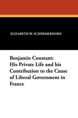 Benjamin Constant: His Private Life and His Contribution to the Cause of Liberal Government in France