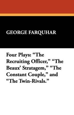 Four Plays: The Recruiting Officer, the Beaux' Stratagem, the Constant Couple, and the Twin-Rivals.