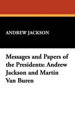 Messages and Papers of the Presidents: Andrew Jackson and Martin Van Buren
