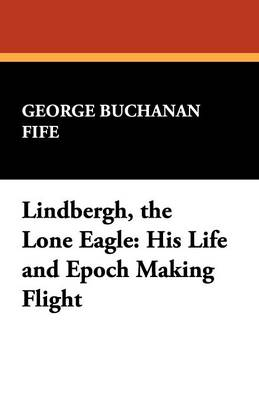 Lindbergh, the Lone Eagle: His Life and Epoch Making Flight