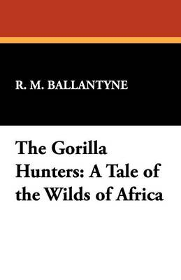 The Gorilla Hunters: A Tale of the Wilds of Africa
