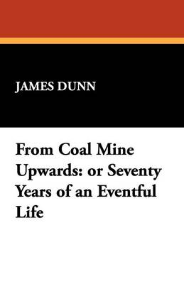 From Coal Mine Upwards: Or Seventy Years of an Eventful Life