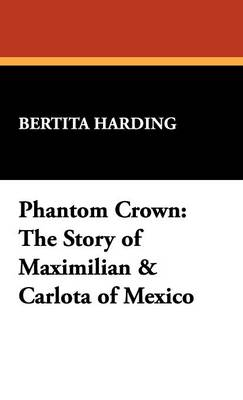 Phantom Crown: The Story of Maximilian & Carlota of Mexico