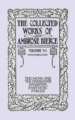 The Collected Works of Ambrose Bierce, Volume VI: The Monk and the Hangman's Daughter and Fantastic Fables