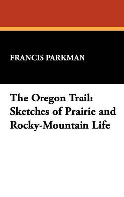 The Oregon Trail: Sketches of Prairie and Rocky-Mountain Life