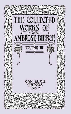 The Collected Works of Ambrose Bierce, Volume III: Can Such Things Be?