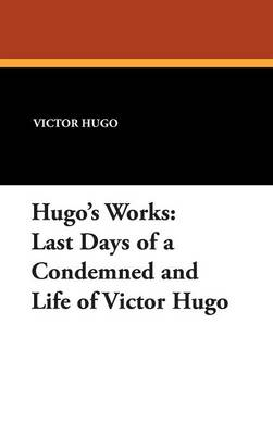 Hugo's Works: Last Days of a Condemned and Life of Victor Hugo