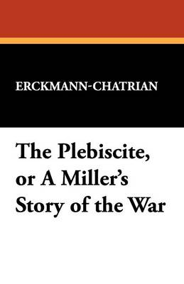 The Plebiscite, or a Miller's Story of the War