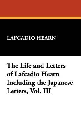 The Life and Letters of Lafcadio Hearn Including the Japanese Letters, Vol. III