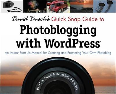 David Busch's Quick Snap Guide to Photoblogging with Word Press: An Instant Start-Up Manual for Creating and Promoting Your Own Photoblog