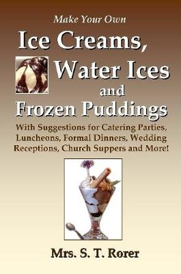 Make Your Own Ice Creams, Water Ices and Frozen Puddings: With Suggestions for Catering Parties, Luncheons, Formal Dinners, Wedding Receptions, Church Suppers and More!