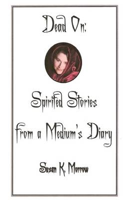 Dead On: Spirited Stories from a Medium's Diary