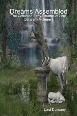 Dreams Assembled: The Collected Early Dreams of Lord Dunsany Volume I
