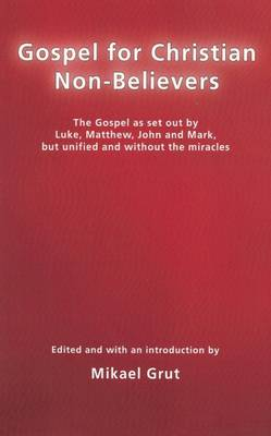Gospel for Christian Non-believers: The Gospel as Set Out by Luke, Matthew, John and Mark, But Unified into One Consecutive Narrative, without the Miracles, and with the God-concept Minimised