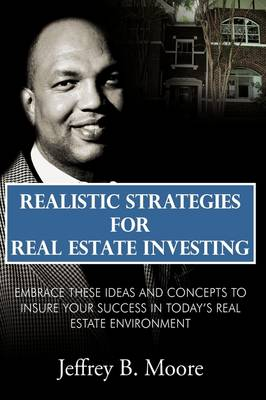 Realistic Strategies for Real Estate Investing: Embrace These Ideas and Concepts to Insure Your Success In Today's Real Estate Environment
