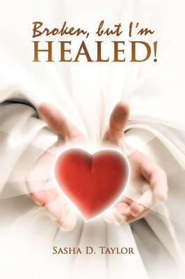 Broken, But I'm Healed!: 'My Journey from Heartbreaking Pain to Total Freedom!'